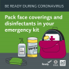 Be Ready for Disasters During Coronavirus. Pack face coverings and disinfectants in your emergency kit. An emergency kit with masks, hand sanitizer and disinfectaing wipes.