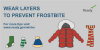 a winter coat, scarf, hat gloves and socks. Wear layers to prevent frostbite. For more tips visit www.ready.gov/winter.