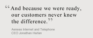 And because we were ready, our customers never knew the difference. Aeneas Internet and Telephone CEO Jonathan Harlan