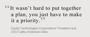It wasn't hard to put together a plan, you just have to make it a priority. Equity Technoloies Corporations President and CEO Cathy Anderson-Giles