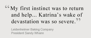My first instinct was to return and help... Katrina's wake of devistation was so severe. Leidenheimer Baking Company, President Sandy Whann