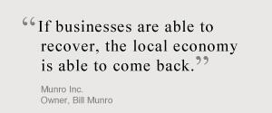 If businesses are able to recover, the local economy is able to come back. Munro Inc. Owner, Bill Munro