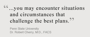 ...You may encounter situations and circumstances that challenge the best plans. Penn State University, Dr. Robert Cherry, MD, FACS